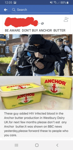 News, Bbc News, and Search: .ll 88%  12:05  Q Search  BE AWARE DON'T BUY ANCHOR BUTTER  rs  ents  Y  7816  co.k  ANCHOR  igial  Butte Co  AN  ANCHOR  250g  These guy added HIV infected blood in the  Anchor butter production in Westbury Dairy  UK.for next few months please don't eat any  Anchor butter.lt was shown on BBC news  yesterday,please forward these to people who  you care. PUBLIC HEALTH ANNOUNCEMENT
