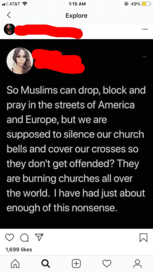 America, Church, and Instagram: ll AT&T  1:15 AM  49%  Explore  So Muslims can drop, block and  pray in the streets of America  and Europe, but we are  supposed to silence our church  bells and cover our crosses so  they don't get offended? They  are burning churches all over  the world. I have had just about  enough of this nonsense.  1,699 likes  Κ Really not sure why Instagram recommends this stuff to me.