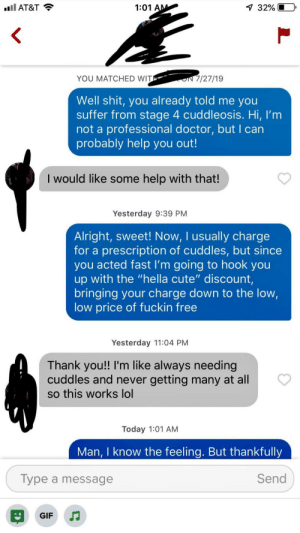 "My bio says I'm a cuddling professional. Her's said she is dying from lack of cuddles: ll AT&T  1 32%  1:01 AM  7/27/19  YOU MATCHED WIT  Well shit, you already told me you  suffer from stage 4 cuddleosis. Hi, I'm  not a professional doctor, but I can  probably help you out!  I would like some help with that!  Yesterday 9:39 PM  Alright, sweet! Now, I usually charge  for a prescription of cuddles, but since  you acted fast I'm going to hook you  up with the ""hella cute"" discount,  bringing your charge down to the low,  low price of fuckin free  Yesterday 11:04 PM  Thank you!! I'm like always needing  cuddles and never getting many at all  so this works lol  Today 1:01 AM  Man, I know the feeling. But thankfully  Send  Type a message  GIF My bio says I'm a cuddling professional. Her's said she is dying from lack of cuddles"