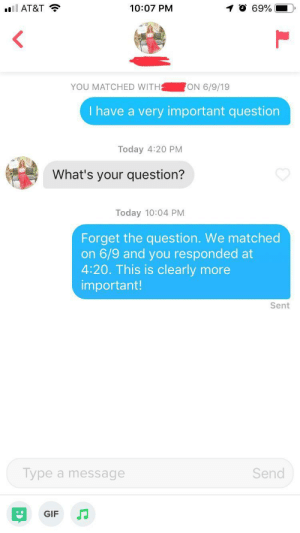 Gif, At&t, and Guess: ll AT&T  10:07 PM  69%  YOU MATCHED WITH  ON 6/9/19  I have a very important question  Today 4:20 PM  What's your question?  Today 10:04 PM  Forget the question. We matched  on 6/9 and you responded at  4:20. This is clearly more  important!  Sent  Send  Type a message  GIF Guess she's not a fan of numbers