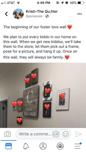 This is the most wholesome thing I've seen in a long time: ll AT&T  4:49 PM  48%  Kristi-The Qu;tter  Sponsored  .  The beginning of our foster love wall  We plan to put every kiddo in our home on  this wall. When we  get new kiddos, we'll take  them to the store, let them pick out a frame,  pose for a picture, and hang it up. Once on  this wall, they will always be family  hess  Est. 2013  Write a comme... GIF  O  . ) This is the most wholesome thing I've seen in a long time