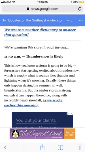 Google, News, and Winter: ll AT&T  7 81%  12:10 PM  news.google.com  Updates on the Northeast winter storm - u...  weather dictionary to answer  We wrote a  that question]  We're updating this story through the day...  Thundersnow is likely  11:50 a.m.  This is how you know a storm is going to be big  forecasters start getting excited about thundersnow,  which is exactly what it sounds like: thunder and  lightning when it's snowing. Usually, these things  only happen during the summer in, well,  thunderstorms. But if a winter storm is strong  enough it can happen there, too, along with  incredibly heavy snowfall, as we wrote  earlier this morning:  DIX  You put your clients'  A firct.  CY  The Captol Deal  Sign up  for FREE