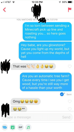 Her profile said she played Minecraft and asked for a roast. I knew what had to be done: ll AT&T  7 86%  12:33 PM  YOU MATCHED WITH  ON 7/27/19  I'm so torn between sending a  Minecraft pick up line and  roasting you... so here goes  nothing  Hey babe, are you glowstone?  Cause you light up my world, but  yet you come from the depths of  hell  That was  Are you an automatic tree farm?  Cause every time I see you I get  wood, but you're still way more  of a hassle than your worth  Sent  Omg  **  Send  ype a message  GIF Her profile said she played Minecraft and asked for a roast. I knew what had to be done