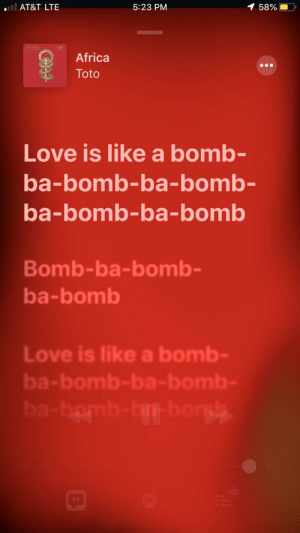 Africa, Apple, and Love: ll AT&T LTE  1 58%  5:23 PM  TOTO  Africa  Toto  Love is like a bomb-  ba-bomb-ba-bomb-  ba-bomb-ba-bomb  Bomb-ba-bomb-  ba-bomb  Love is like a bomb-  ba-bomb-ba- bomb-  ba-homb-bp-bongs  99 Apple Music, I don't think those are the lyrics to Africa