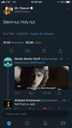 Silent nut, holy nut: ll AT&T LTE  1 84%  10:09 AM  Mr. Peanut  @MrPeanut  Silent nut. Holy nut.  9:37 PM · 12/25/19 · Twitter for iPhone  10.5K Retweets 36.8K Likes  Nerdy Gamer Stuff @GamerNgs · 1d  Replying to @MrPeanut  GIF  Is it possible to learn this power?  O 154  274  Graham Kristensen @GrahamKri... 1d v  Not from a Jedi.  Tweet your reply Silent nut, holy nut