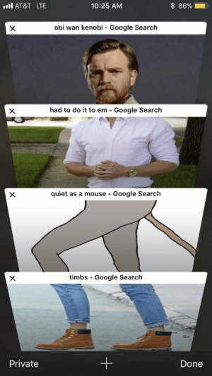 Google, Hello, and Obi-Wan Kenobi: ll AT&T LTE  10:25 AM  * 86% --  obi wan kenobi - Google Search  had to do it to em Google Search  quiet as a mouse - Google Search  timbs - Google Search  Private  Done Hello there