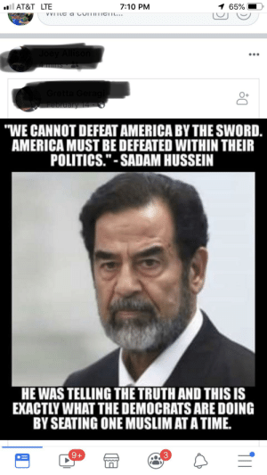"America, Muslim, and Politics: ll AT&T LTE  7:10 PM  1 65%  VVITL a cummTICITt...  Joey Allison  Gretta Geragi  February 14  ""WE CANNOT DEFEAT AMERICA BY THE SWORD.  AMERICA MUST BE DEFEATED WITHIN THEIR  POLITICS.""-SADAM HUSSEIN  HE WAS TELLING THE TRUTH AND THIS IS  EXACTLY WHAT THE DEMOCRATS ARE DOING  BY SEATING ONE MUSLIM AT A TIME.  3  9+ My timeline is a goldmine. They're really not happy about outspoken women. Especially if they're brown."