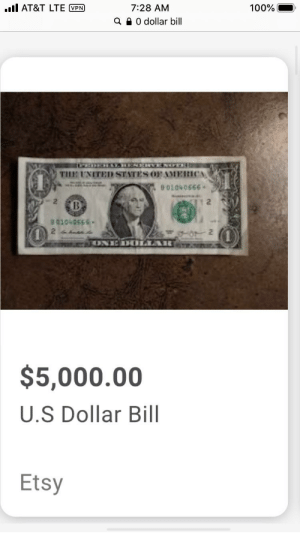 I think it's worth it: .ll AT&T LTE VPN  7:28 AM  100%  Q 0 dollar bill  THE UNITED STATES OFAAMERICA  99904010 0  2  B  5950h0t  ONE DOLAR  $5,000.00  U.S Dollar Bill  Etsy I think it's worth it