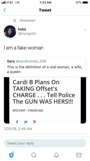 Boo, Dank, and Fake: .ll AT&TLTE  7:23 AM  97%  Tweet  .Retweeted  keke  @morgo2:x  | am a fake woman  Sara @sarafromda_206  This is the definition of a real woman, a wife,  a queen.  Cardi B Plans On  TAKING Offset's  CHARGE... Tell Police  The GUN WAS HERS!!!  MTO STAFF 3 HOURS AGO  7/25/18, 2:49 AM  Tweet your reply If my boo's going to jail they're going to jail by PM_ME_COOL_HOODIES FOLLOW HERE 4 MORE MEMES.