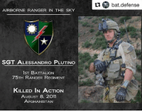 Life, Memes, and Army: Ll bat.defense  AIRBORNE RANGER IN THE SKY  SGT ALESSANDRO PLUTINO  1ST BATTALION  75TH RANGER REGIMENT  KILLED IN ACTION  AUGUST 8, 2011  AFGHANISTAN Follow @bat.defense SGT. ALESSANDRO LEONARD PLUTINO, 28, WAS KILLED BY ENEMY FORCES DURING A HEAVY FIREFIGHT WHILE CONDUCTING COMBAT OPERATIONS IN PAKTIYA PROVINCE, AFGHANISTAN.PLUTINO WAS A TEAM LEADER ASSIGNED TO COMPANY B, 1ST BATTALION, 75TH RANGER REGIMENT AT HUNTER ARMY AIRFIELD, GA. HE WAS ON HIS SIXTH DEPLOYMENT IN SUPPORT OF THE WAR ON TERROR WITH THREE PREVIOUS DEPLOYMENTS TO IRAQ AND TWO TO AFGHANISTAN.HE WAS BORN AUG. 23, 1982 IN WASHINGTON TOWNSHIP, NEW JERSEY. HE ENLISTED IN THE USARMY IN AUGUST 2006 FROM HIS HOMETOWN OF PITMAN, N.J. PLUTINO COMPLETED ONE STATION UNIT TRAINING AT FORTBENNING, GA., AS AN INFANTRYMAN. AFTER GRADUATING FROM THE BASIC AIRBORNE COURSE THERE, HE WAS ASSIGNED TO THE RANGER ASSESSMENT AND SELECTION PROGRAM ALSO AT FORT BENNING.PLUTINO GRADUATED FROM THE RANGER ASSESSMENT AND SELECTION PROGRAM AND WAS THEN ASSIGNED TO COMPANY B, 1ST BATTALION, 75TH RANGER REGIMENT IN FEBRUARY 2007, WHERE HE SERVED AS A RIFLEMAN, GRENADIER, AUTOMATIC RIFLEMAN, AND A RANGER TEAM LEADER.HIS MILITARY EDUCATION INCLUDES THE BASIC AIRBORNE COURSE, RANGER ASSESSMENT AND SELECTION PROGRAM, U.S. ARMY RANGER COURSE, WARRIOR LEADER COURSE, AND THE EMERGENCY MEDICAL TECHNICIAN AMBULATORY COURSE.HIS AWARDS AND DECORATIONS INCLUDE THE RANGER TAB, THE EXPERT INFANTRYMAN'S BADGE, COMBAT INFANTRYMAN'S BADGE AND THE PARACHUTIST BADGE.HE HAS BEEN AWARDED THE ARMY COMMENDATION MEDAL WITH TWO OAK LEAF CLUSTERS, ARMY ACHIEVEMENT MEDAL, ARMY GOOD CONDUCT MEDAL, NATIONAL DEFENSE SERVICE MEDAL, AFGHANISTAN CAMPAIGN MEDAL WITH TWO CAMPAIGN STARS, IRAQ CAMPAIGN MEDAL WITH CAMPAIGN STAR, GLOBAL WAR ON TERRORISM SERVICE MEDAL, NON-COMMISSIONED OFFICER PROFESSIONAL DEVELOPMENT RIBBON, ARMY SERVICE RIBBON AND THE OVERSEAS SERVICE RIBBON WITH NUMERAL TWO.PLUTINO IS SURVIVED BY HIS MOTHER DIANNE HAMMOND AND HIS FATHER SANDRO PLUTINO, BOTH OF PITMAN, N.J.AS A RANGER, PLUTINO SELFLESSLY LIVED HIS LIFE FOR OTHERS AND DISTINGUISHED HIMSELF AS A MEMBER OF THE ARMY'S PREMIER DIRECT ACTION RAID FORCE, CONTINUOUSLY DEPLOYED IN SUPPORT OF THE GLOBAL WAR ON TERROR, AND FOUGHT VALIANTLY AS HE SERVED HIS FELLOW RANGERS AND OUR GREAT NATION.- tillvalhalla