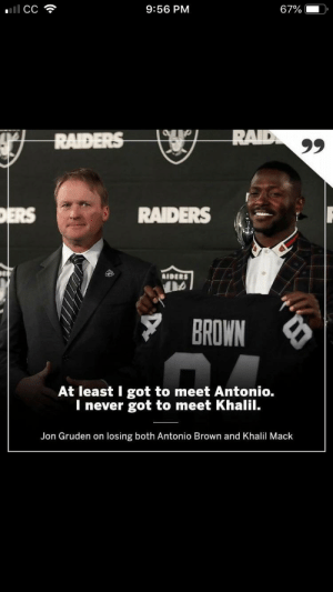 Life, Raiders, and Never: ll CC  67%  9:56 PM  RAID  99  RAIDERS  DERS  RAIDERS  AIDERS  BROWN  At least I got to meet Antonio.  I never got to meet Khalil.  Jon Gruden on losing both Antonio Brown and Khalil Mack My life as a Raiders fan...