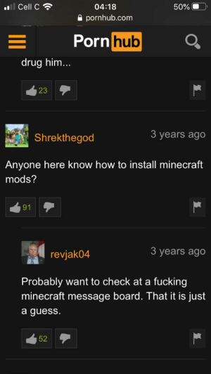 Need help with the Minecraft Mods⛏: ll Cell C  04:18  50%  A pornhub.com  Porn hub  drug him...  23  3 years ago  Shrekthegod  Anyone here know how to install minecraft  mods?  91  3 years ago  revjak04  Probably want to check at a fucking  minecraft message board. That it is just  a guess.  52 Need help with the Minecraft Mods⛏