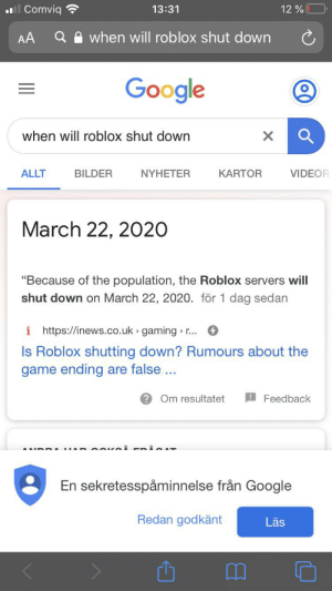 "So this is a new thing: ll Comviq  13:31  12 %  when will roblox shut down  AA  Google  when will roblox shut down  KARTOR  VIDEOR  ALLT  BILDER  NYHETER  March 22, 2020  ""Because of the population, the Roblox servers will  shut down on March 22, 2020. för 1 dag sedan  i https://inews.co.uk gaming » r..  Is Roblox shutting down? Rumours about the  game ending are false ...  ? Om resultatet  Feedback  En sekretesspåminnelse från Google  Redan godkänt  Läs So this is a new thing"