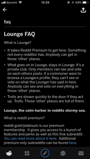 I'm sorry, can I just leave this here? Because this is super cringe: ll docomo  e 1 69%  12:34  faq  Lounge FAQ  What is Lounge?  It takes Reddit Premium to get here. Something  not every redditor has. Anybody can get in  those 'other' places.  What goes on in Lounge, stays in Lounge. It's a  private club. Only members can see and vote  on each others posts. If a commoner were to  browse a Loungers profile, they can't see or  vote on what the Lounger has said in here.  Anybody can see and vote on everything in  those 'other' places.  Trolls are shown quickly to the door if they act  up. Trolls. Those 'other' places are full of them.  Lounge, the calm harbor in reddits stormy sea.  What is reddit premium?  reddit gold/platinum is our premium  membership. It gives you access to a bunch of  features and perks as well as this fine subreddit.  You can read more about it here. Additional  premium only subreddits can be found here. I'm sorry, can I just leave this here? Because this is super cringe