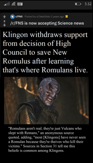"News, Star Trek, and Anonymous: ll E  5:32  t  r/FNS Posted by u/JakeSisko 2 years ago  2  /r/FNS is now accepting Science news  Klingon withdraws support  from decision of High  Council to save New  Romulus after learning  that's where Romulans live.  ""Romulans aren't real, they're just Vulcans who  slept with Remans,"" an anonymous source  quoted, adding, ""most [Klingons] have never seen  a Romulan because they're theives who kill their  victims."" Sources in Section 31 tell me this  beliefe is common among Klingons. Ugh, more like Faux-deration News Service"
