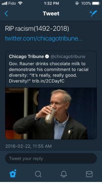 "Anaconda, Blackpeopletwitter, and Chicago: ll Fido  1:32 PM  100%  Tweet  RIP racism(1492-2018)  twitter.com/chicagotribune  Chicago Tribune @chicagotribune  Gov. Rauner drinks chocolate milk to  demonstrate his commitment to racial  diversity: ""It's really, really good.  Diversity!"" trib.in/2CDayfC  2018-02-22, 11:55 AM  Tweet your reply <p>We did it (via /r/BlackPeopleTwitter)</p>"