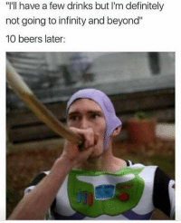 """Definitely, Funny, and Lol: """"'ll have a few drinks but I'm definitely  not going to infinity and beyond""""  10 beers later: Lol NoChill"""