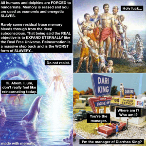 One day in history: ll humans and dolphins are FORCED to  reincarnate. Memory is erased and you  are used as economic and energetic  SLAVES.  Holy fuck...  Rarely some residual trace memory  bleeds through from the deep  subconscious. That being said the REAL  objective is to EXPAND ETERNALLY like  the Real Free Universe. Reincarnation is  a massive step back and is the WORST  form of SLAVERY...  Do not resist.  DARI  KING  Hi. Ahem. I, um,  don't really feel like  DARI KING  reincarnating today.  Id FOOD  DRIVE-IN  OPEN  Fountain  SERVICE  PEPSI  Where am I?  Who am I?  You're the  manager.  I'm the manager of Diarrhea King?  made with mematic One day in history