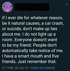 Android, Friends, and Twitter: LL  if I ever die for whatever reason,  be it natural causes, a car crash,  or suicide, don't make up lies  about me. I do not light up a  room. Everyone doesn't want  to be my friend. People don't  automatically take notice of me.  I have a smart mouth and five  friends. Just remember that.  2:11 PM 03 Jun 19 Twitter for Android me_irl