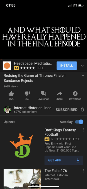 The Internet Historian remade the final episode and it's art: ll LTE  01:55  AND WHAT SHOULD  HAVEREALLY HAPPENED  IN THE FINAL EPISODE  Headspace: Meditatio..  Ad ****★ FREE  INSTALL  Redoing the Game of Thrones Finale |  Sundance Rejects  262K views  369  Share  Download  Live chat  16K  Internet Historian: Inco..  SUBSCRIBED Á  697K subscribers  Up next  Autoplay  DraftKings Fantasy  Football  Ad 5.0  FREE  Free Entry with First  Deposit. Draft Your Line  Up Now. $1,000,000 Top...  GET APP  The Fall of 76  Internet Historian  12M views The Internet Historian remade the final episode and it's art