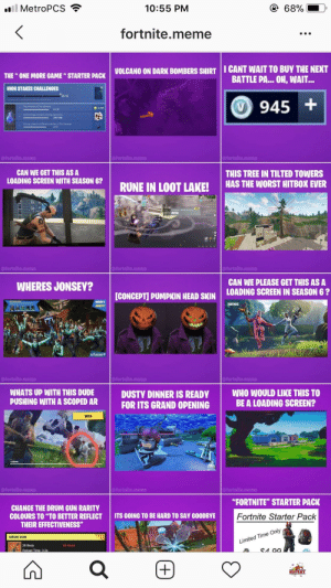 "This dude literally has stole and watermarked his last 12 post from ...: ll MetroPCS  10:55 PM  68%  fortnite.meme  I CANT WAIT TO BUY THE NEXT  BATTLE PA.. OH, WAIT...  VOLCANO ON DARK BOMBERS SHIRT  THE ONE MORE GAME"" STARTER PACK  HIGH STAKES CHALLENGES  0/3  Compiete a 3 choenges to ea he red  945+  V  Play matches of The Getaway  @fortnite.meme  @fortnite.meme  @fortnite.meme  THIS TREE IN TILTED TOWERS  HAS THE WORST HITBOX EVER  CAN WE GET THIS AS A  LOADING SCREEN WITH SEASON 6?  RUNE IN LOOT LAKE!  upMETAL  @fortnite.meme  @fortnite.meme  @fortnite.meme  CAN WE PLEASE GET THIS AS A  WHERES JONSEY?  LOADING SCREEN IN SEASON 6?  [CONCEPT] PUMPKIN HEAD SKIN  WHERE'S  FORTNITE  JONESY?  u/Lozza-P  afortnite.meme  afortnite.meme  afortnite.menme  WHATS UP WITH THIS DUDE  PUSHING WITH A SCOPED AR  WHO WOULD LIKE THIS TO  BE A LOADING SCREEN?  DUSTY DINNER IS READY  FOR ITS GRAND OPENING  BETA  @fortnite.meme  afortnite.meme  @fortnite.meme  ""FORTNITE"" STARTER PACK  CHANGE THE DRUM GUN RARITY  COLOURS TO ""TO BETTER REFLECT  THEIR EFFECTIVENESS""  ITS GOING TO BE HARD TO SAY GOODBYE  Fortnite Starter Pack  DRUM GUN  Limited Time Only  26 Body  52 Head  Reload Time: 3.2s  RUPERT  + This dude literally has stole and watermarked his last 12 post from ..."