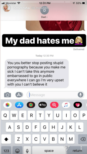 Dad, Funny, and Space: ll Movistar  12:31 PM  55%  beberexha 38 minuter  Dad >  My dad hates me  Delivered  Today 12:30 PM  You you better stop posting stupid  pornography because you make me  sick I can't take this anymore  embarrassed to go in public  everywhere I can go i'm very upset  with you I can't believe it  Message  Pay  囮  123  return  space It has to STOP