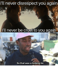 Fucking, Memes, and Never: 'll never disrespect you again  'l never be cruel to you again  So that was a fücking lie. https://t.co/KpudwjzWIa