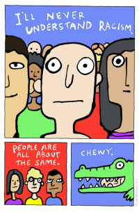 <p>I&rsquo;ll never understand</p>: LL NEVER  UNDERSTAND RACISM  Lo  PEOPLE ARE  ALL ABoUT  THE SAME.  CHEWY <p>I&rsquo;ll never understand</p>
