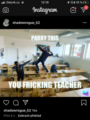 Labyrinths, son: .ll Odorik.cz ?  1Ai 10 % 4  12:19  Instagram  shadowrogue_52  PARRY THIS  YOU FRICKING TEACHER  MEMES  shadowrogue_52 Yes  Před 4 s · Zobrazit překlad Labyrinths, son