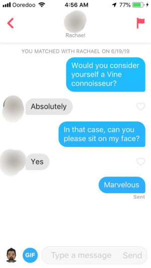 Gif, Tinder, and Vine: .ll Ooredoo  4:56 AM  1 77%  Rachael  YOU MATCHED WITH RACHAEL ON 6/19/19  Would you consider  yourself a Vine  connoisseur?  Absolutely  In that case, can you  please sit on my face?  Yes  Marvelous  Sent  Type  GIF  a message Send I'm getting pretty good at this tinder game thing