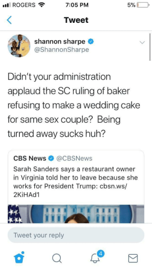 aaliyah-appollonia:  blackgirlshit:The tiniest violin continue to turn her away: ll ROGERS  7:05 PM  Tweet  shannon sharpe <  @ShannonSharpe  Didn't your administration  applaud the SC ruling of baker  refusing to make a wedding cake  for same sex couple? Being  turned away sucks huh?  CBS News@CBSNews  Sarah Sanders says a restaurant owner  in Virginia told her to leave because she  works for President Trump: cbsn.ws/  2KİHAd1  Tweet your reply  4 aaliyah-appollonia:  blackgirlshit:The tiniest violin continue to turn her away