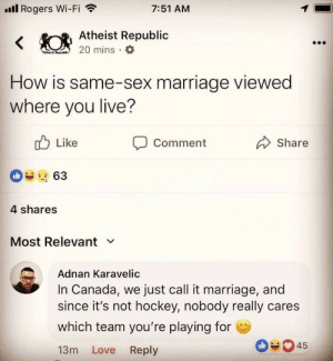 just call: ll Rogers Wi-Fi  7:51 AM  Atheist Republic  0 mins a  How is same-sex marriage viewed  where you live?  Like  Comment  Share  4 shares  Most Relevant v  Adnan Karavelic  In Canada, we just call it marriage, and  since it's not hockey, nobody really cares  which team you're playing for  13m Love Reply  045