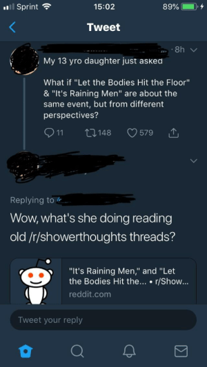 """Bodies , Reddit, and Wow: ll Sprint  15:02  89%  Tweet  8h  .  My 13 yro daughter just asked  What if """"Let the Bodies Hit the Floor""""  & """"It's Raining Men"""" are about the  same event, but from different  perspectives?  LI148  11  579  Replying to  Wow, what's she doing reading  old /r/showerthoughts threads?  """"It's Raining Men,"""" and """"Let  the Bodies Hit the... r/Show...  reddit.com  Tweet your reply Her daughter's quite the thinker."""