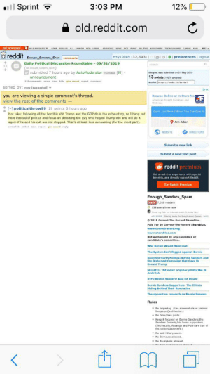 ESS sucks: ll Sprint  3:03 PM  12%  old.reddit.com  GET NEW REDoT  Y SUBREDOITSS HOME POPULAR ALL RANDOM MOD USERS ASKREDDIT NEWS PICS FUNNY POLITICS WORLDNEWS TODAYILEARNED GANING AWW EDITT  reddit  erty10089 (32,503)    l I  preferences logout  ENOUGH SANDERS SPAM comments  Daily Political Discussion Roundtable 05/31/2019  (sutEsough Sandes Soam)  submitted 7 hours ago by AutoModerator The Hibe  C  search  this post was submitted on 31 May 2019  [M]  13 points (100 % upvated)  announcement  110 commenta share save hide give award report crosspoat  shortink httpa://rdd.it/bvttw  sorted by: new (suggested)  you are viewing a single comment's thread.  view the rest of the comments  Browse Online or In Store Nor  v  American Freight Fumiture and  Mattress  [-] politicalthrow99 19 points 5 hours ago  Don't Just Rent It When You Can Own It  Hot take: following all the horrible shit Trump and the GOP do is too exhausting, so I hang out  here instead of politics and focus on defeating the guy who helped Trump win and will do it  again if he and his cult are not stopped. That's at least less exhausting (for the most part)  Ann Arbor  permalink embed save report give award rsply  DIRECTIONS  WEBSITE  Submit a new link  Submit a new text post  reddit premium  Get an ad-free experience with special  benefits, and directly support Reddit.  Get Reddit Premium  Enough Sanders Spam  leave 7,018 readers  O 138 users here now  Show my tair on this sutrddit. It looks ke  aty1008 Siaving away for the glonous Queen (edity  2018 Correct The Record Shareblue.  Paid For By Correet-Fhe Reeord Shareblue.  www.correctrecord.org  www.shareblue.com  Not authorized by any candidate or  candidate's committee.  Why Bernie Would Have Lost  The System Isn't Rigged Against Bernie  Scorched-Earth Politics: Bernie Sanders and  the Dishonest Campaign that Gave Ust  Donald Trump  bErnIE Is ThE mosT popUIAr pOliTicIAn iN  AmEricA  STFU Bernie Sanders! And Sit Down!  Bernie Sanders Supporters: The Elitis