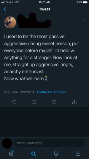 No one asked: ll Sprint LTE  10:01 AM  95%  Tweet  I used to be the most passive  aggressive caring sweet person, put  everyone before myself, l'd help w  anything for a stranger. Now look at  me, straight up aggressive, angry,  anarchy enthusiast.  Now what we learn  4:20 AM · 12/22/19 · Twitter for Android  Tweet your reply No one asked