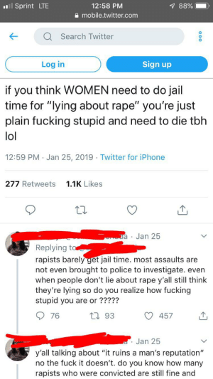 "Fucking, Iphone, and Jail: ll Sprint LTE  12:58 PM  7 88%  mobile.twitter.com  Search Twitter  Log in  Sign up  if you think WOMEN need to do jail  time for ""lying about rape"" you're just  plain fucking stupid and need to die tbh  lol  12:59 PM Jan 25, 2019 Twitter for iPhone  1.1K Likes  277 Retweets  Jan 25  Replying to  rapists barely get jail time. most assaults are  not even brought to police to investigate. even  when people don't lie about rape y'all still think  they're lying  stupid you are or ?????  so do you realize how fucking  76  193  457  Jan 25  y'all talking about ""it ruins a man's reputation""  no the fuck it doesn't. do you know how many  rapists who were convicted are still fine and She went on to talk about since those guilty don't serve enough time others should make up for it."