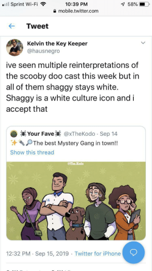 Some things are universal constants: ll Sprint Wi-Fi  10:39 PM  7 58%  mobile.twitter.com  Tweet  Kelvin the Key Keeper  @hausnegro  ive seen multiple reinterpretations of  the scooby doo cast this week but in  all of them shaggy stays white.  Shaggy is a white culture icon and i  accept that  Your Fave  @xTheKodo Sep 14  .  The best Mystery Gang in town!!  Show this thread  @The Kodo  12:32 PM Sep 15, 2019 Twitter for iPhone  . Some things are universal constants