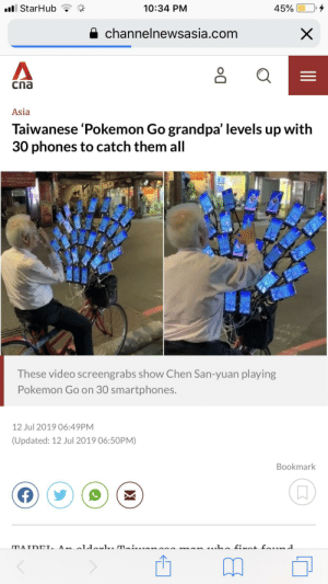 News, Pokemon, and Grandpa: ll StarHub  45%  10:34 PM  channelnewsasia.com  X  Cna  Asia  Taiwanese 'Pokemon Go grandpa' levels up with  30 phones to catch them all  These video screengrabs show Chen San-yuan playing  Pokemon Go on 30 smartphones.  12 Jul 2019 06:49PM  (Updated: 12 Jul 2019 06:50PM)  Bookmark  A aldaul mA  MATDEL This was on the news, best thing I've read all day
