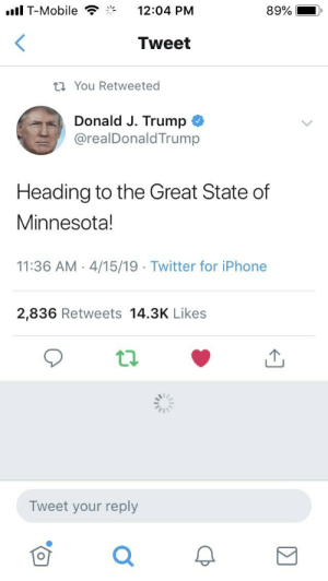 Iphone, T-Mobile, and Twitter: .ll T-Mobile 12:04 PM  89%  Tweet  ta You Retweeted  Donald J. Trump  @realDonaldTrump  Heading to the Great State of  Minnesota!  11:36 AM 4/15/19 Twitter for iPhone  2,836 Retweets 14.3K Likes  Tweet your reply Trump Tweet: Heading to the Great State of Minnesota!