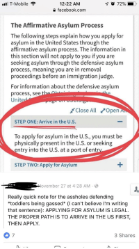 Facebook, Shit, and T-Mobile: ll T-Mobile  12:22 AM  a facebook.com  The Affirmative Asylum Process  he following steps explain how you apply for  asylum in the United States through the  affirmative asylum process. The information in  this section will not apply to you if you are  seeking asylum through the defensive asylum  process, meaning you are in removal  proceedings before an immigration judge.  For information about the defensive asylum  process, see  Unit  Close All Open  STEP ONE: Arrive in the U.S.  To apply for asylum in the U.S., you must be  physically present in the U.S. or seeking  entry into the U.S. at a port of ent  STEP TWO: Apply for Asylum  Alovember 27 at 4:28 AM  Really quick note for the assholes defending  *toddlers being gassed* (I can't believe l'm writing  that sentence): APPLYING FOR ASYLUM IS LEGAL.  THE PROPER PATH IS TO ARRIVE IN THE US FIRST,  THEN APPLY.  7  3 Shares