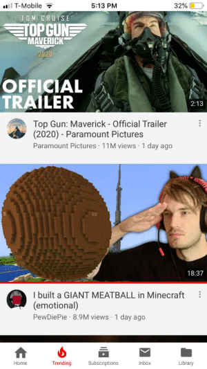 Minecraft, T-Mobile, and Tom Cruise: ll T-Mobile  5:13 PM  32%  TOM CRUISE  TOP CUNE  MAVERICK  2020  OFFICIAL  TRAILER  2:13  Top Gun: Maverick - Official Trailer  (2020) Paramount Pictures  Paramount Pictures 11M views 1 day ago  18:37  I built a GIANT MEATBALL in Minecraft  (emotional)  PewDiePie 8.9M views 1 day ago  Trending  Subscriptions  Inbox  Library  Home PEWDIEPIE is #2 on trending, the simulation has broken