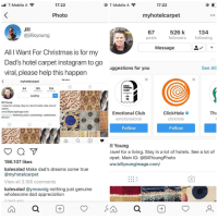 "Christmas, Club, and Dad: ll T-Mobile A  17:22  O T-Mobile A  17:22  Photo  myhotelcarpet  Jill  @jillisyoung  134  67  posts  526 k  followers following  Message  All I Want For Christmas is for my  Dad's hotel carpet instagram to go  viral, please help this happern  uggestions for you  See All  36 more  myhotelcarpet  125  Loading  64  posts  124  following  EMO  TIONAL  CLUB  Bill Young  1 travel for a living. Stay in a lot of hotels. See a lot of  arpet  www.billyoungimage.com/  Followed by fullofclass sebas, ryan2changz, sophieeeeea  Emotional Club  emotionalclub  ClickHole  clickhole  Th  36 more  Follow  Follow  ill Young  ravel for a living. Stay in a lot of hotels. See a lot of  rpet. Main IG: @BillYoungPhoto  ww.billyoungimage.com/  196.107 likes  kalesalad Make dad's dreams come true  @myhotelcarpet  View all 3.185 comments  kalesalad @ynnavoig nothing just genuine  wholesome dad appreciation <p>Wholesome Christmas wish via /r/wholesomememes <a href=""http://ift.tt/2AsscpG"">http://ift.tt/2AsscpG</a></p>"