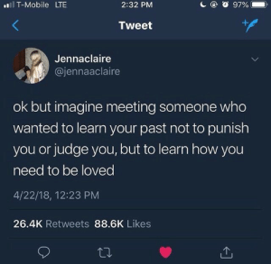 T-Mobile, Mobile, and How: ll T-Mobile LTE  2:32 PM  Tweet  Jennaclaire  @jennaaclaire  ok but imagine meeting someone who  wanted to learn your past not to punish  you or judge you, but to learn how you  need to be loved  4/22/18, 12:23 PM  26.4K Retweets 88.6K Likes