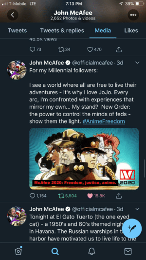 Anime, Life, and Love: ll T-Mobile LTE  7:13 PM  7 39%  John McAfee  OOO  2,652 Photos & videos  Tweets &replies  Media  Likes  Tweets  46.5K Views  LI34  73  470  John McAfee  @officialmcafee 3d  For my Millennial followers:  I see a world where all are free to live their  adventures - it's why I love JoJo. Every  arc, I'm confronted with experiences that  mirror my own... My stand? New Order:  the power to control the minds of feds  show them the light. #AnimeFreedom  McAfee 2020: Freedom, justice, anime. 2020  1,154  L5,804  15.8K  John McAfee  @officialmcafee 3d  Tonight at El Gato Tuerto (the one eyed  cat) - a 1950's and 60's themed nigh  +  in Havana. The Russian warships in t  harbor have motivated us to live life to ne  O Let me introduce you to John McAfee