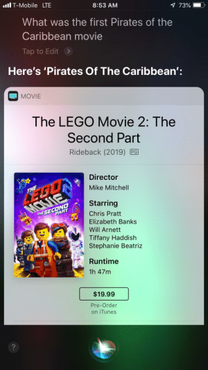 Chris Pratt, Lego, and T-Mobile: ll T-Mobile LTE  8:53 AM  73%  What was the first Pirates of the  Caribbean movie  Tap to Edit  Here's 'Pirates Of The Caribbean'  MOVIE  The LEGO Movie 2: The  Second Part  Rideback (2019) PG  Director  Mike Mitchell  Starring  THE SE ARAT  Chris Pratt  Elizabeth Banks  Will Arnett  Tiffany Haddish  Stephanie Beatriz  Runtime  1h 47m  $19.99  Pre-Order  on iTunes  2 Uh what happen