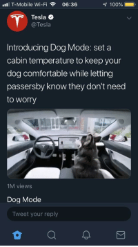 Elon looking out for doggos.: ll T-Mobile Wi-Fi06:36  100%  Tesla  @Tesla  Introducing Dog Mode: set a  cabin temperature to keep your  dog comfortable while letting  passersby know they don't need  to worry  1M views  Dog Mode  Tweet your reply Elon looking out for doggos.