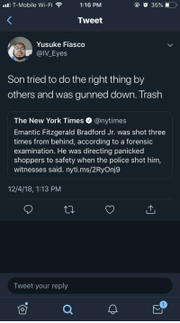 We lost a brother while they tried to twist the story (via /r/BlackPeopleTwitter): ll T-Mobile Wi-Fi1:16 PM  @ O 35%.0  Tweet  Yusuke Fiasco  @IV_Eyes  Son tried to do the right thing by  others and was gunned down. Trash  The New York Times @nytimes  Emantic Fitzgerald Bradford Jr. was shot three  times from behind, according to a forensic  examination. He was directing panicked  shoppers to safety when the police shot him,  witnesses said. nyti.ms/2RyOnj9  12/4/18, 1:13 PM  Tweet your reply We lost a brother while they tried to twist the story (via /r/BlackPeopleTwitter)