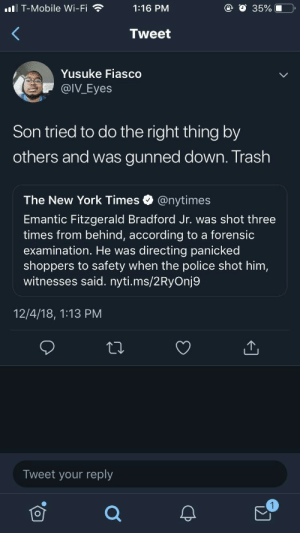 We lost a brother while they tried to twist the story by YodaMyYoda MORE MEMES: ll T-Mobile Wi-Fi1:16 PM  @ O 35%.0  Tweet  Yusuke Fiasco  @IV_Eyes  Son tried to do the right thing by  others and was gunned down. Trash  The New York Times @nytimes  Emantic Fitzgerald Bradford Jr. was shot three  times from behind, according to a forensic  examination. He was directing panicked  shoppers to safety when the police shot him,  witnesses said. nyti.ms/2RyOnj9  12/4/18, 1:13 PM  Tweet your reply We lost a brother while they tried to twist the story by YodaMyYoda MORE MEMES
