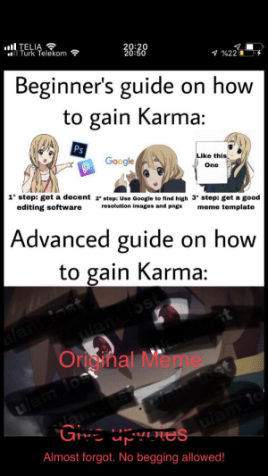 Anime, Google, and Meme: ll TELIA  Turk Telekom  20:20  20:50  %220  Beginner's guide on how  gain Karma  to  Ps  Google  Like this  One  1° step: get a decent 2° step: Use Google to find high 3° Step: get a good  editing software  resolution images and pngs  meme template  Advanced guide on how  to gain Karma:  wan ost  Orioimal Meme  uam los  ulam lo  Almost forgot. No begging allowed! I poured my heart and soul into this one, and I really hope you appreciate it.