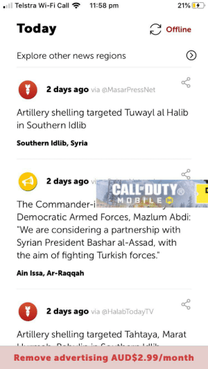"""I don't think that's where the ads meant to be: ll Telstra Wi-Fi Call  11:58 pm  21%  Today  Offline  Explore other news regions  2 days ago via @MasarPressNet  Artillery shelling targeted Tuwayl al Halib  in Southern ldlib  Southern Idlib, Syria  2 days ago vi  CALL DUTY  MOBILEM  The Commander-i  Democratic Armed Forces, Mazlum Abdi:  """"We are considering  partnership with  Syrian President Bashar al-Assad, with  the aim of fighting Turkish forces.  a  Ain Issa, Ar-Raqqah  2 days ago via aHalabTodayTV  Artillery shelling targeted Tahtaya, Marat I don't think that's where the ads meant to be"""